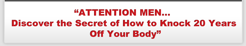 ATTENTION MEN...Discover the Secret of How to Knock 20 Years Off Your Body